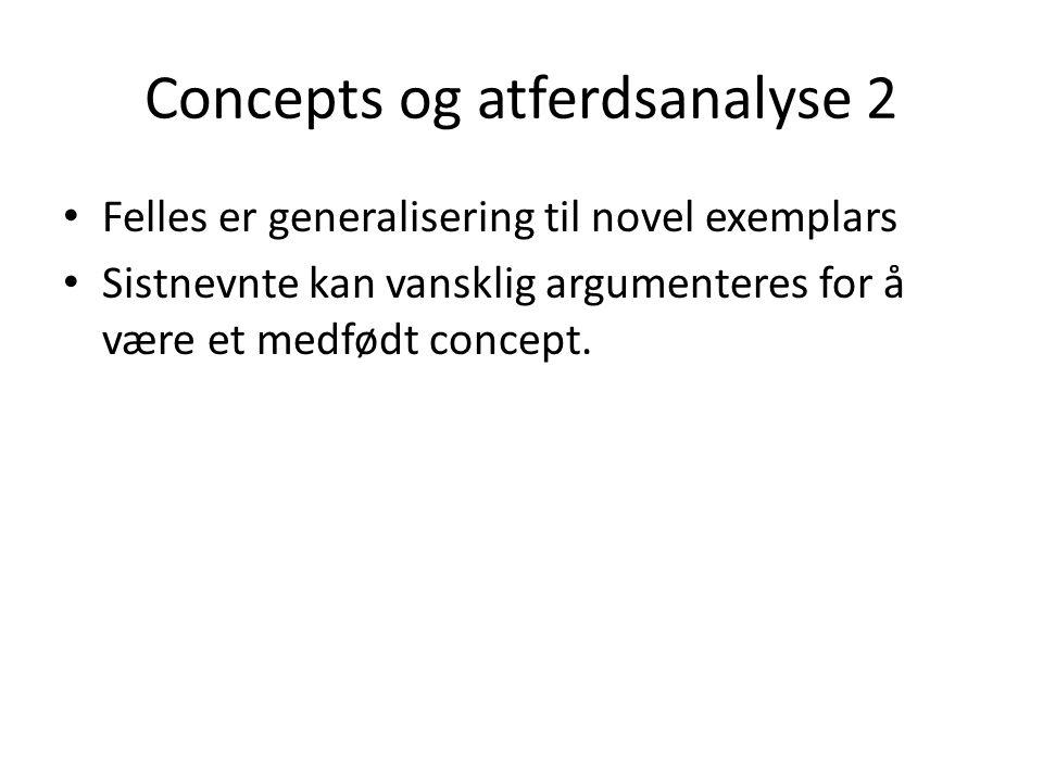 Concepts og atferdsanalyse 2 • Felles er generalisering til novel exemplars • Sistnevnte kan vansklig argumenteres for å være et medfødt concept.