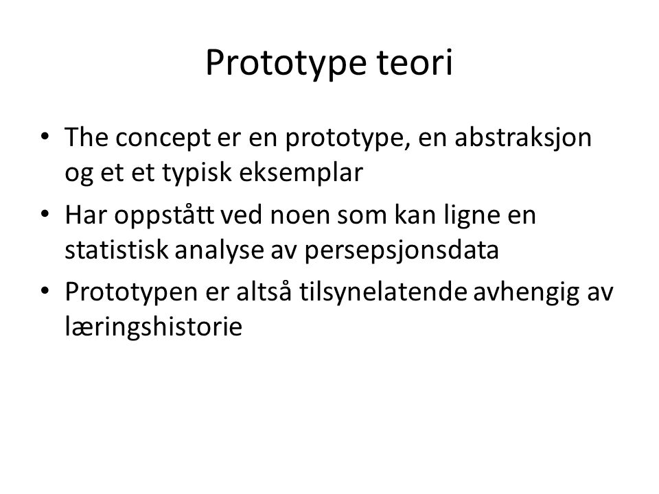 Prototype teori • The concept er en prototype, en abstraksjon og et et typisk eksemplar • Har oppstått ved noen som kan ligne en statistisk analyse av
