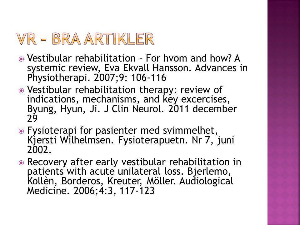 Vestibular rehabilitation – For hvom and how? A systemic review, Eva Ekvall Hansson. Advances in Physiotherapi. 2007;9: 106-116  Vestibular rehabil