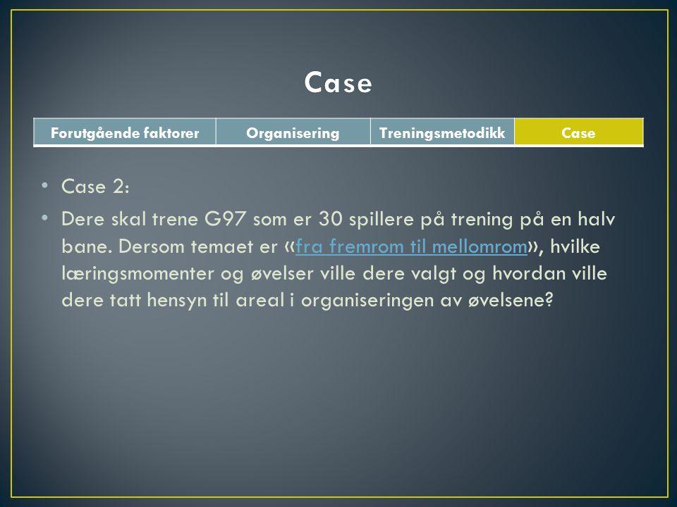 Forutgående faktorerOrganiseringTreningsmetodikkCase • Case 2: • Dere skal trene G97 som er 30 spillere på trening på en halv bane. Dersom temaet er «