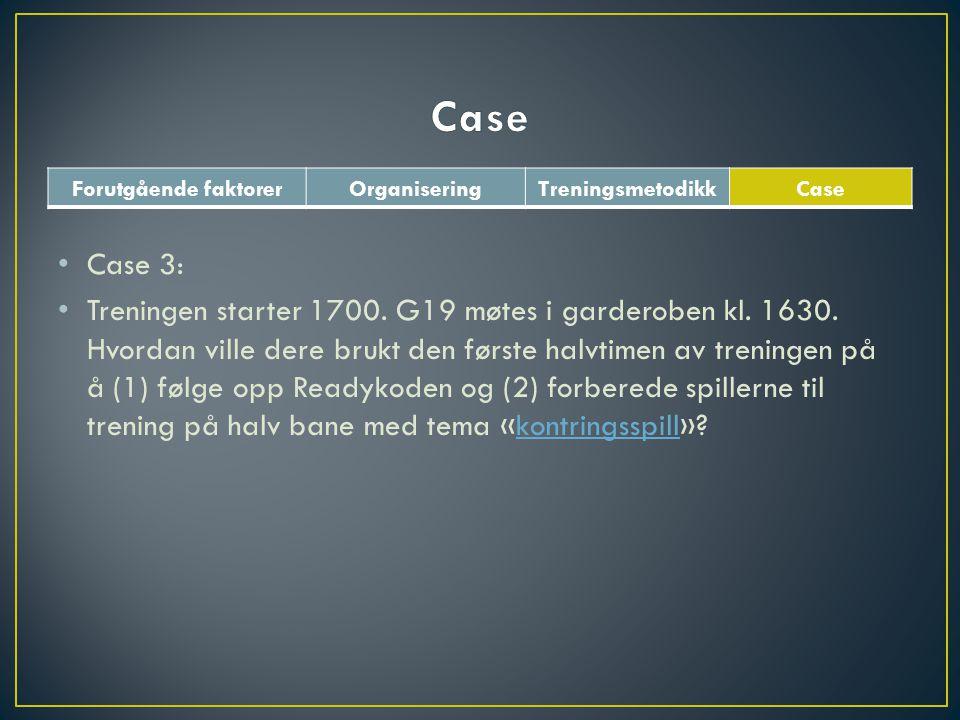 Forutgående faktorerOrganiseringTreningsmetodikkCase • Case 3: • Treningen starter 1700. G19 møtes i garderoben kl. 1630. Hvordan ville dere brukt den