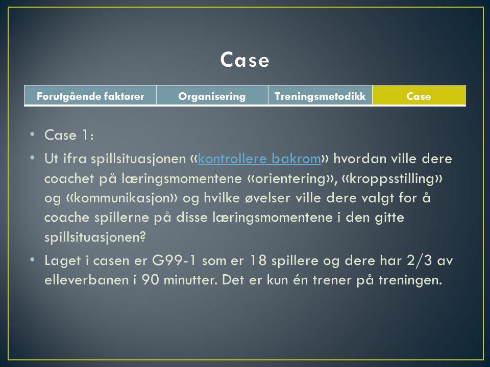Forutgående faktorerOrganiseringTreningsmetodikkCase • Case 1: • Ut ifra spillsituasjonen «kontrollere bakrom» hvordan ville dere coachet på læringsmomentene «orientering», «kroppsstilling» og «kommunikasjon» og hvilke øvelser ville dere valgt for å coache spillerne på disse læringsmomentene i den gitte spillsituasjonen kontrollere bakrom • Laget i casen er G99-1 som er 18 spillere og dere har 2/3 av elleverbanen i 90 minutter.