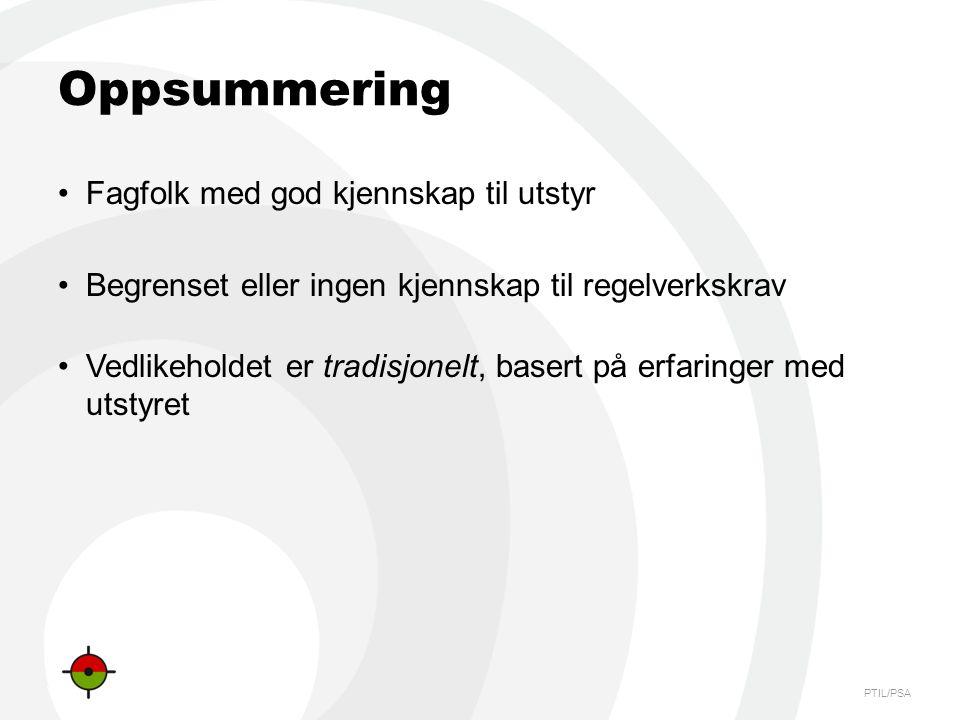 PTIL/PSA Oppsummering •Fagfolk med god kjennskap til utstyr •Begrenset eller ingen kjennskap til regelverkskrav •Vedlikeholdet er tradisjonelt, basert på erfaringer med utstyret
