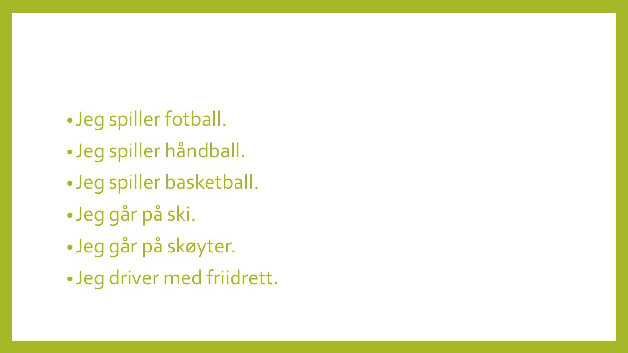 • Jeg spiller fotball. • Jeg spiller håndball. • Jeg spiller basketball. • Jeg går på ski. • Jeg går på skøyter. • Jeg driver med friidrett.