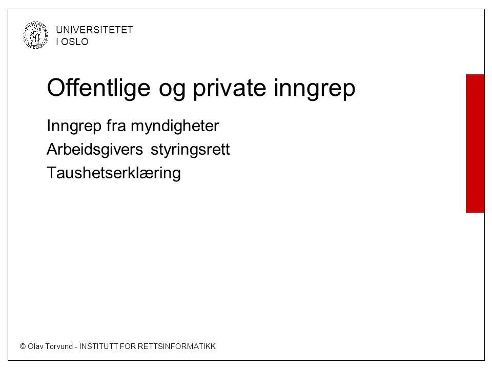 © Olav Torvund - INSTITUTT FOR RETTSINFORMATIKK UNIVERSITETET I OSLO Offentlige og private inngrep Inngrep fra myndigheter Arbeidsgivers styringsrett Taushetserklæring