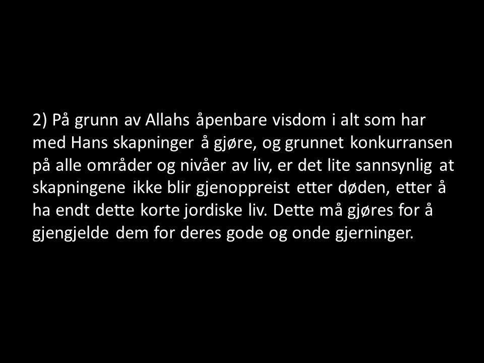 2) På grunn av Allahs åpenbare visdom i alt som har med Hans skapninger å gjøre, og grunnet konkurransen på alle områder og nivåer av liv, er det lite sannsynlig at skapningene ikke blir gjenoppreist etter døden, etter å ha endt dette korte jordiske liv.
