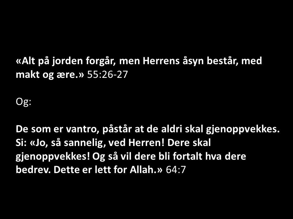 «Alt på jorden forgår, men Herrens åsyn består, med makt og ære.» 55:26-27 Og: De som er vantro, påstår at de aldri skal gjenoppvekkes.