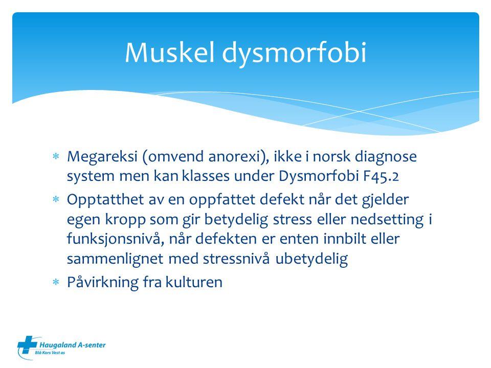  Megareksi (omvend anorexi), ikke i norsk diagnose system men kan klasses under Dysmorfobi F45.2  Opptatthet av en oppfattet defekt når det gjelder egen kropp som gir betydelig stress eller nedsetting i funksjonsnivå, når defekten er enten innbilt eller sammenlignet med stressnivå ubetydelig  Påvirkning fra kulturen Muskel dysmorfobi