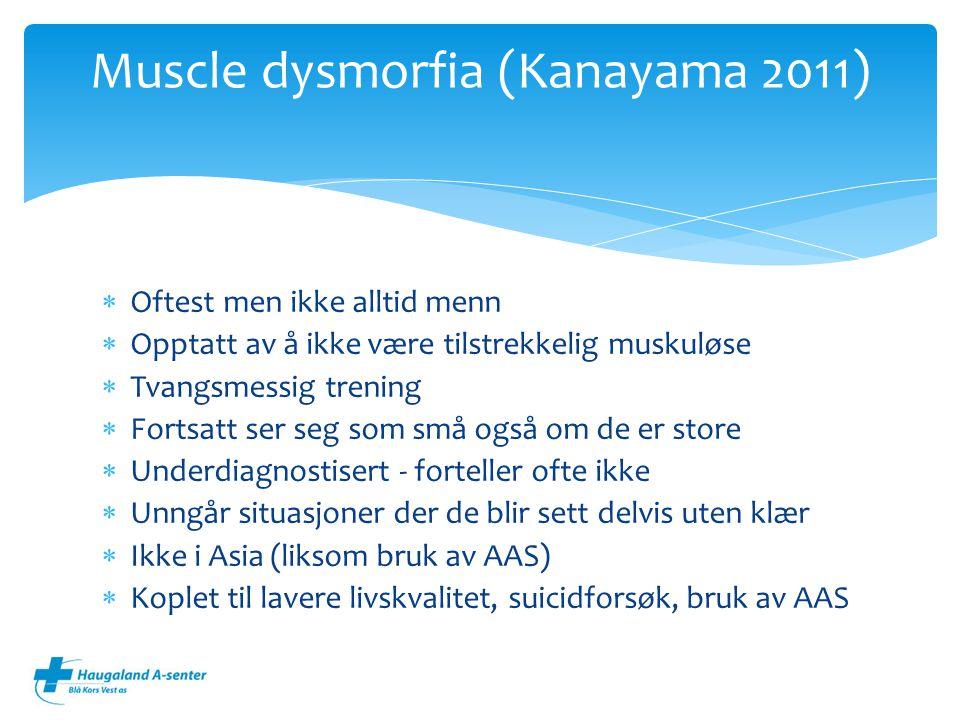  Oftest men ikke alltid menn  Opptatt av å ikke være tilstrekkelig muskuløse  Tvangsmessig trening  Fortsatt ser seg som små også om de er store  Underdiagnostisert - forteller ofte ikke  Unngår situasjoner der de blir sett delvis uten klær  Ikke i Asia (liksom bruk av AAS)  Koplet til lavere livskvalitet, suicidforsøk, bruk av AAS Muscle dysmorfia (Kanayama 2011)