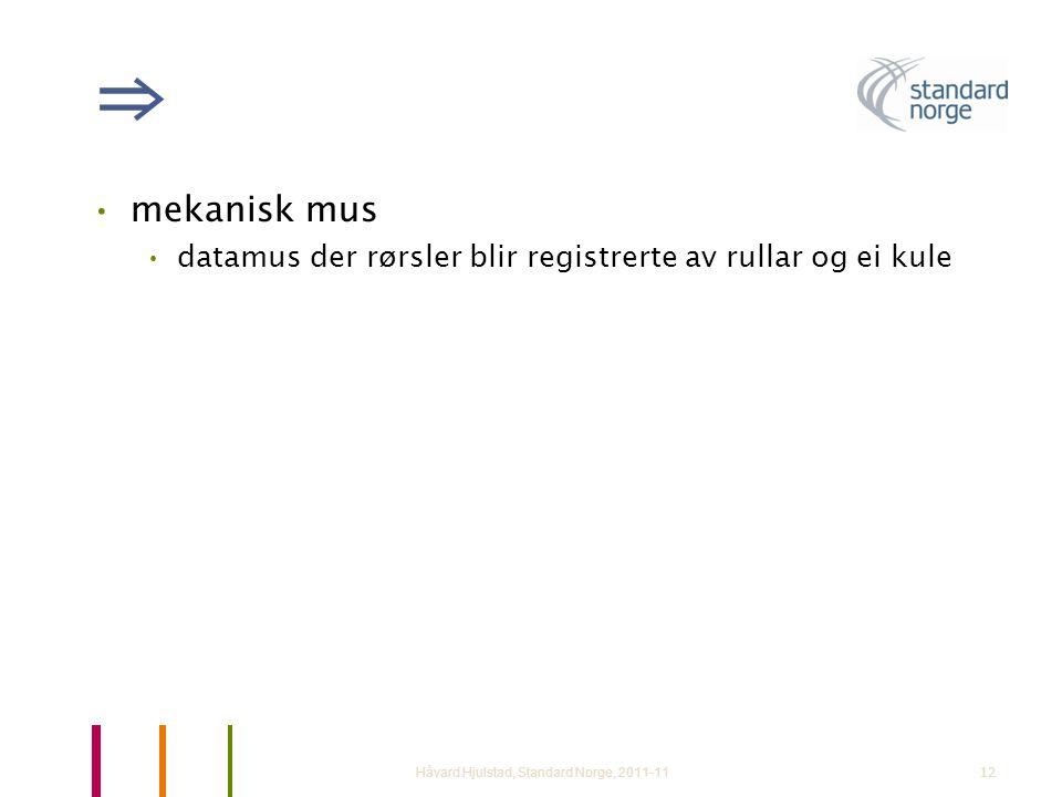 12 ⇒ •mekanisk mus •datamus der rørsler blir registrerte av rullar og ei kule Håvard Hjulstad, Standard Norge, 2011-11