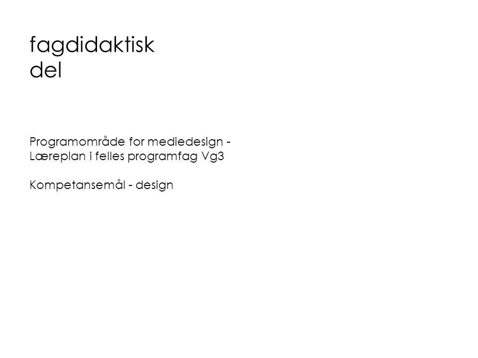 fagdidaktisk del Programområde for mediedesign - Læreplan i felles programfag Vg3 Kompetansemål - design