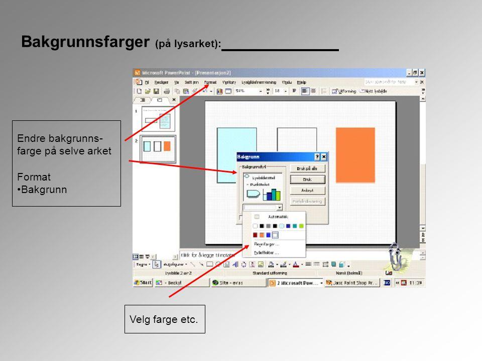 Bakgrunnsfarger (på lysarket): Endre bakgrunns- farge på selve arket Format •Bakgrunn Velg farge etc.