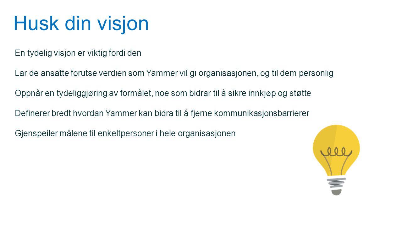 Husk din visjon En tydelig visjon er viktig fordi den Lar de ansatte forutse verdien som Yammer vil gi organisasjonen, og til dem personlig Oppnår en