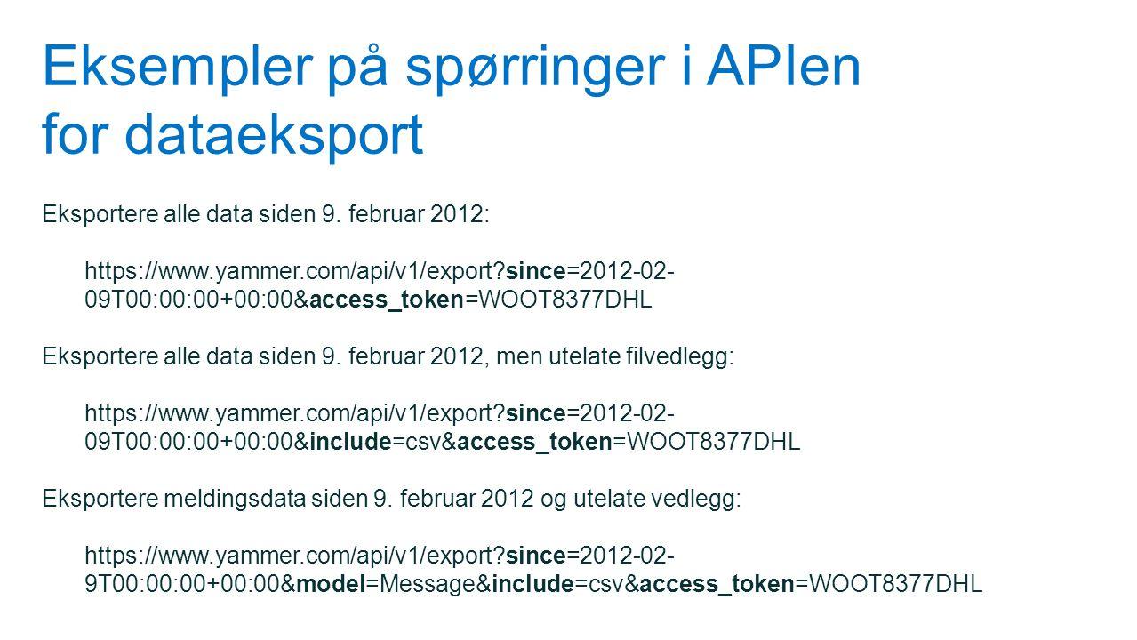 Eksempler på spørringer i APIen for dataeksport Eksportere alle data siden 9. februar 2012: https://www.yammer.com/api/v1/export?since=2012-02- 09T00: