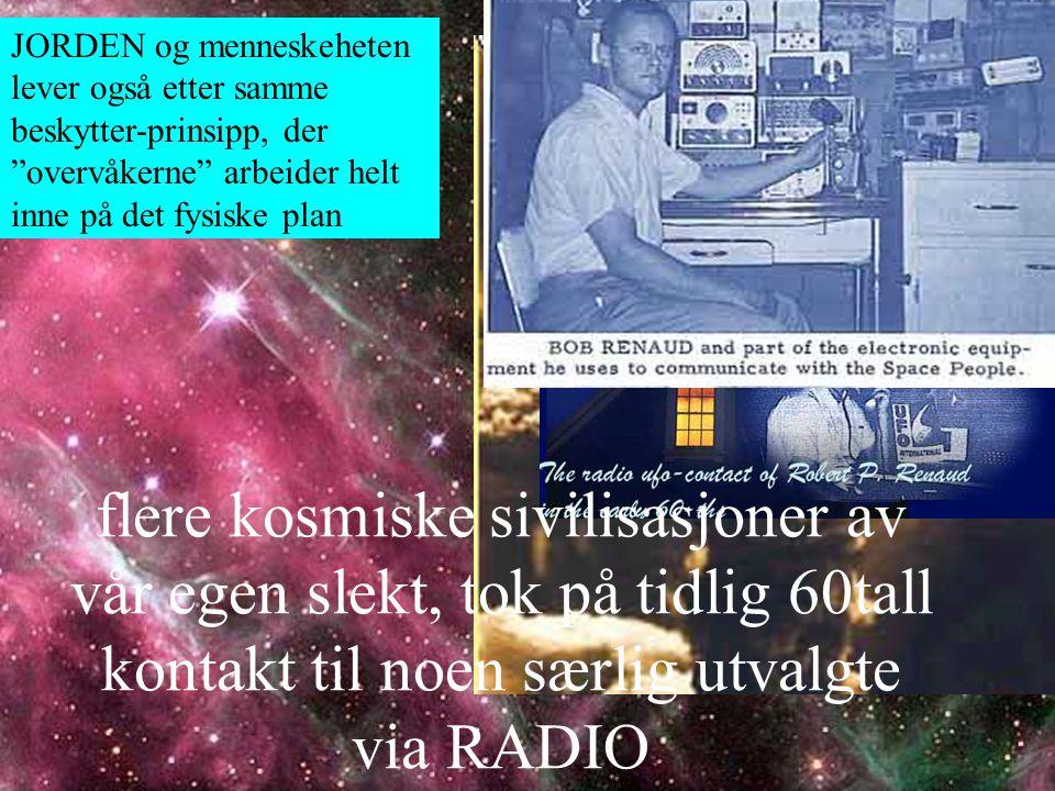 JORDEN og menneskeheten lever også etter samme beskytter-prinsipp, der overvåkerne arbeider helt inne på det fysiske plan flere kosmiske sivilisasjoner av vår egen slekt, tok på tidlig 60tall kontakt til noen særlig utvalgte via RADIO