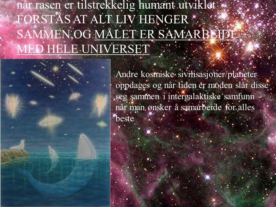 når rasen er tilstrekkelig humant utviklet FORSTÅS AT ALT LIV HENGER SAMMEN,OG MÅLET ER SAMARBEIDE MED HELE UNIVERSET Andre kosmiske sivilisasjoner/planeter oppdages og når tiden er moden slår disse seg sammen i intergalaktiske samfunn - når man ønsker å samarbeide for alles beste