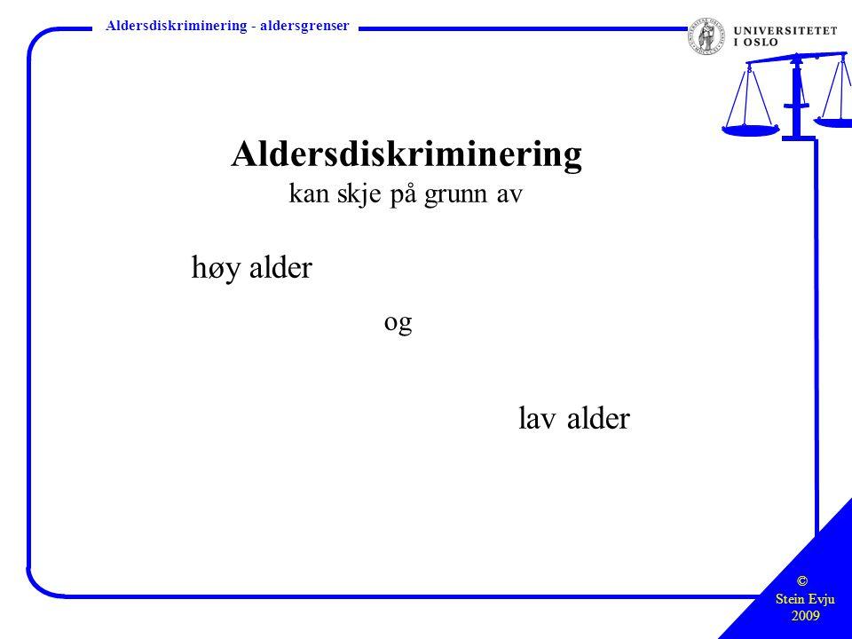 © Stein Evju 2009 Styringsretten – hva, hvor, hvordan Aldersdiskriminering - aldersgrenser Aldersdiskriminering kan skje på grunn av høy alder og lav alder