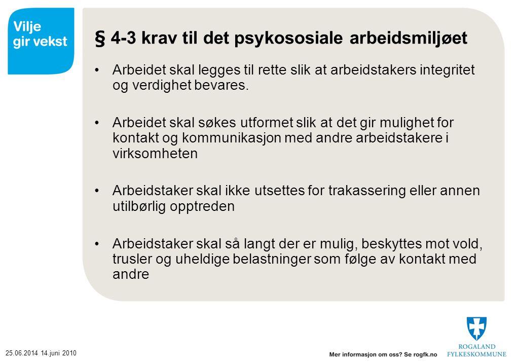 25.06.201414.juni 2010 § 4-3 krav til det psykososiale arbeidsmiljøet •Arbeidet skal legges til rette slik at arbeidstakers integritet og verdighet be
