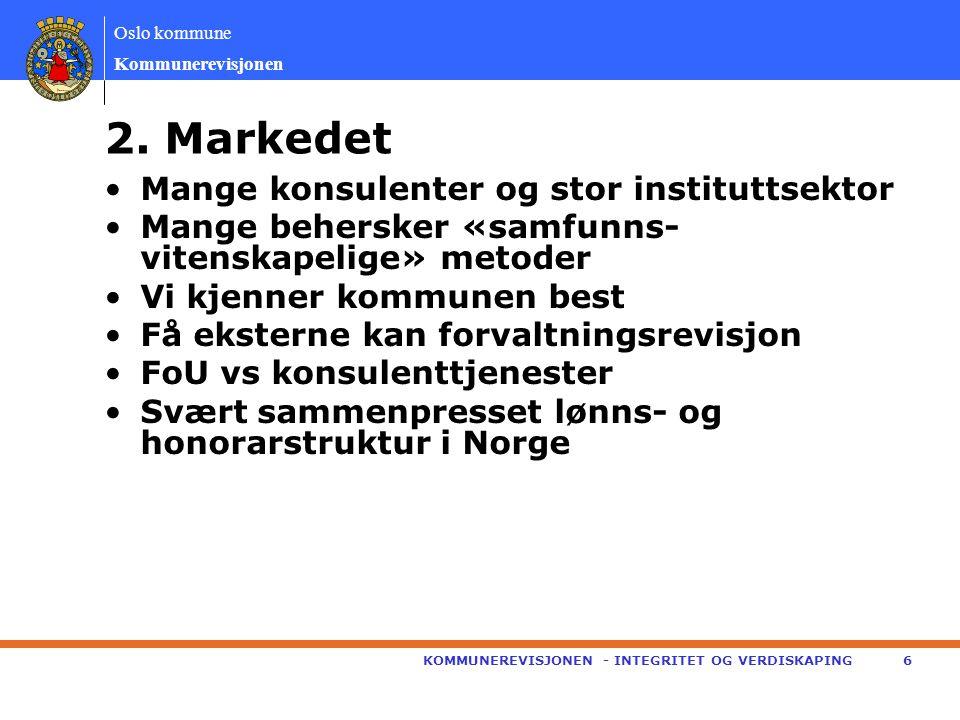 Oslo kommune Kommunerevisjonen •Mange konsulenter og stor instituttsektor •Mange behersker «samfunns- vitenskapelige» metoder •Vi kjenner kommunen best •Få eksterne kan forvaltningsrevisjon •FoU vs konsulenttjenester •Svært sammenpresset lønns- og honorarstruktur i Norge KOMMUNEREVISJONEN - INTEGRITET OG VERDISKAPING6 2.