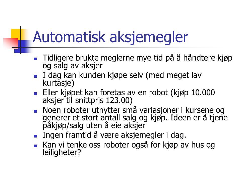 Automatisk aksjemegler  Tidligere brukte meglerne mye tid på å håndtere kjøp og salg av aksjer  I dag kan kunden kjøpe selv (med meget lav kurtasje)  Eller kjøpet kan foretas av en robot (kjøp 10.000 aksjer til snittpris 123.00)  Noen roboter utnytter små variasjoner i kursene og generer et stort antall salg og kjøp.