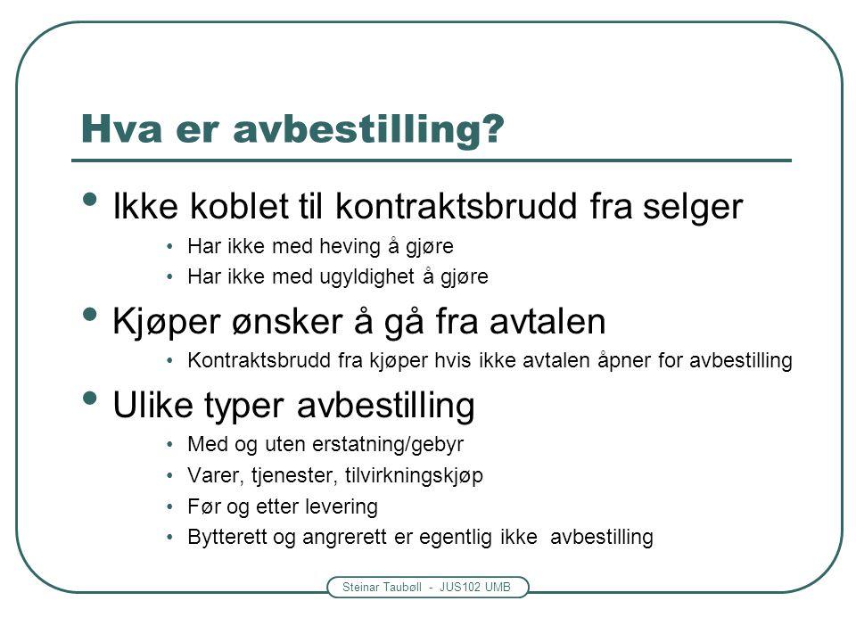 Steinar Taubøll - JUS102 UMB Hva er avbestilling? • Ikke koblet til kontraktsbrudd fra selger •Har ikke med heving å gjøre •Har ikke med ugyldighet å