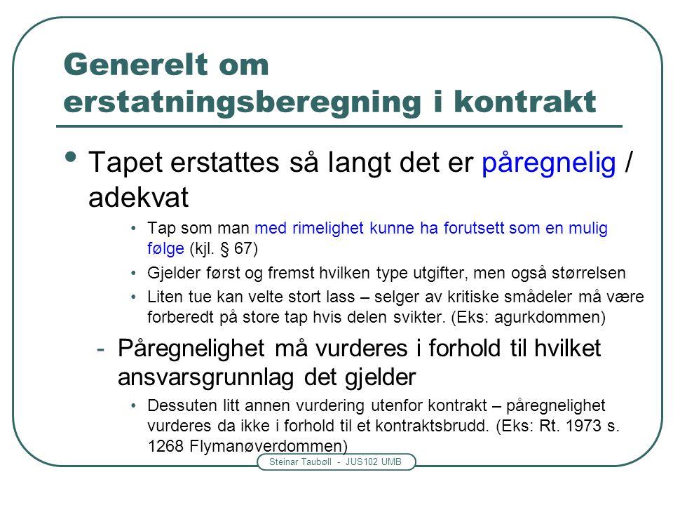 Steinar Taubøll - JUS102 UMB Generelt om erstatningsberegning i kontrakt • Tapet erstattes så langt det er påregnelig / adekvat •Tap som man med rimel