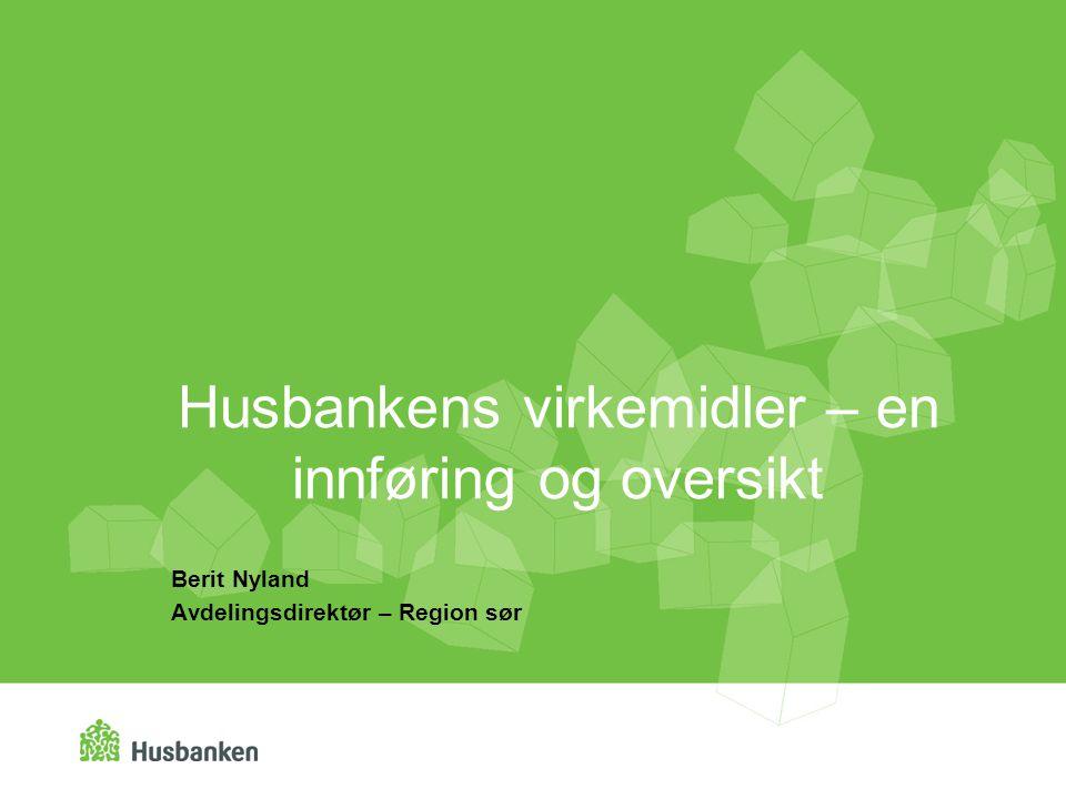 Husbankens virkemidler – en innføring og oversikt Berit Nyland Avdelingsdirektør – Region sør