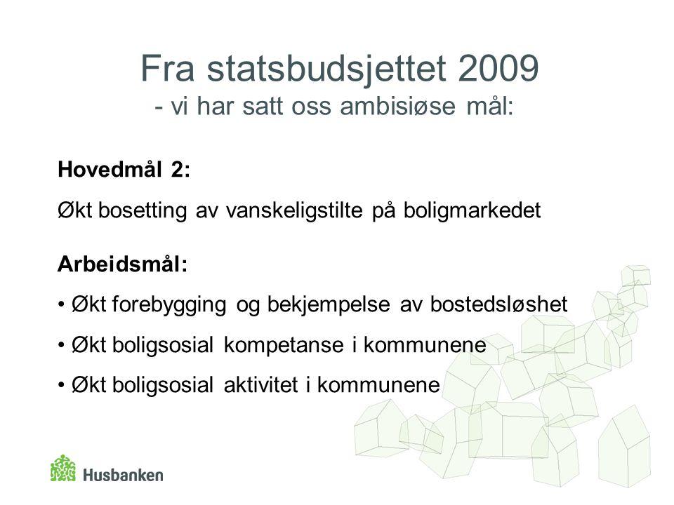 Fra statsbudsjettet 2009 - vi har satt oss ambisiøse mål: Hovedmål 2: Økt bosetting av vanskeligstilte på boligmarkedet Arbeidsmål: • Økt forebygging