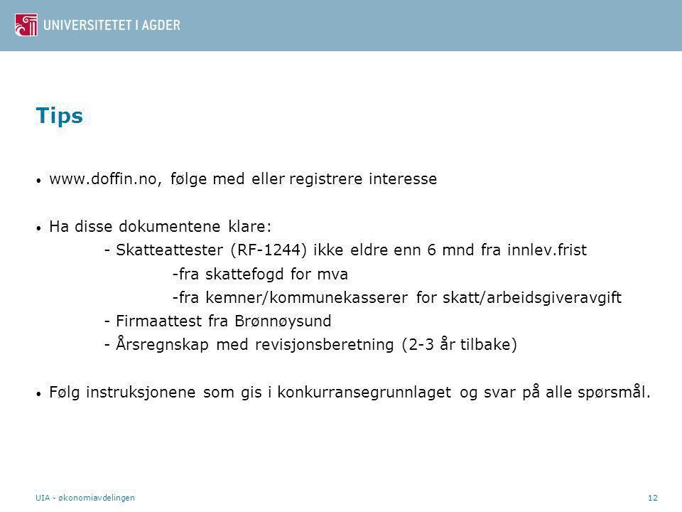 UIA - økonomiavdelingen12 Tips • www.doffin.no, følge med eller registrere interesse • Ha disse dokumentene klare: - Skatteattester (RF-1244) ikke eldre enn 6 mnd fra innlev.frist -fra skattefogd for mva -fra kemner/kommunekasserer for skatt/arbeidsgiveravgift - Firmaattest fra Brønnøysund - Årsregnskap med revisjonsberetning (2-3 år tilbake) • Følg instruksjonene som gis i konkurransegrunnlaget og svar på alle spørsmål.