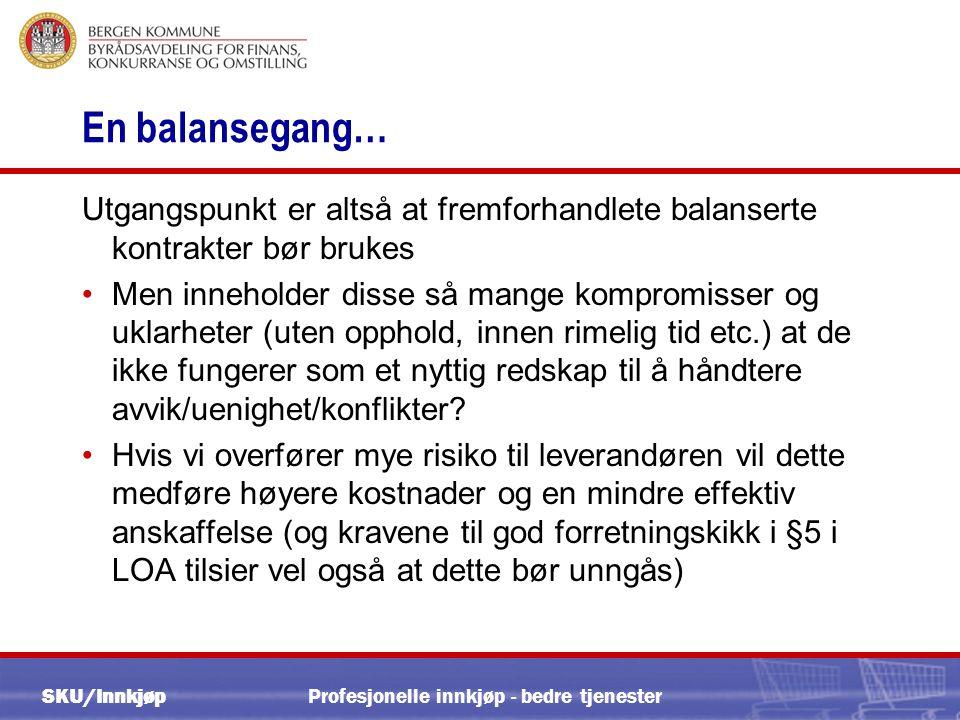 SKU/Innkjøp Profesjonelle innkjøp - bedre tjenester En balansegang… Utgangspunkt er altså at fremforhandlete balanserte kontrakter bør brukes •Men inneholder disse så mange kompromisser og uklarheter (uten opphold, innen rimelig tid etc.) at de ikke fungerer som et nyttig redskap til å håndtere avvik/uenighet/konflikter.