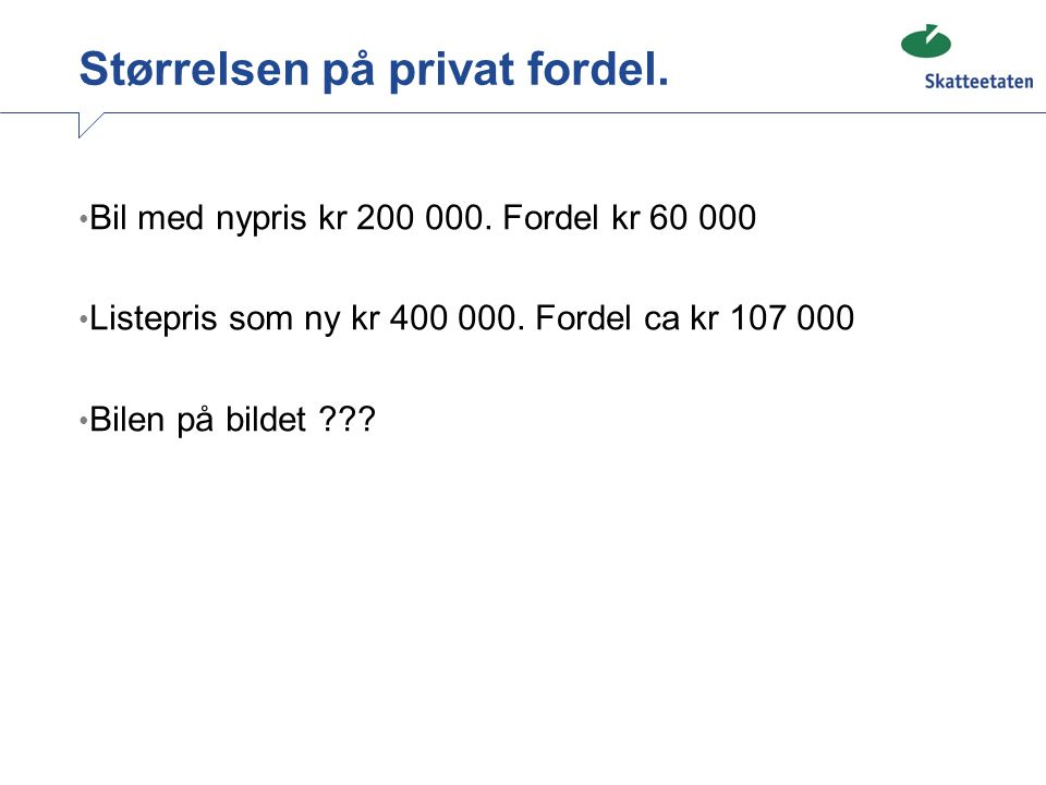 Størrelsen på privat fordel. • Bil med nypris kr 200 000. Fordel kr 60 000 • Listepris som ny kr 400 000. Fordel ca kr 107 000 • Bilen på bildet ???