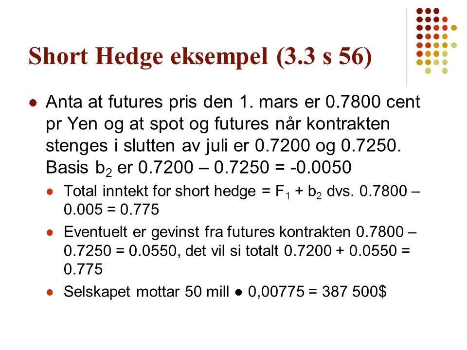 Short Hedge eksempel (3.3 s 56)  Anta at futures pris den 1. mars er 0.7800 cent pr Yen og at spot og futures når kontrakten stenges i slutten av jul