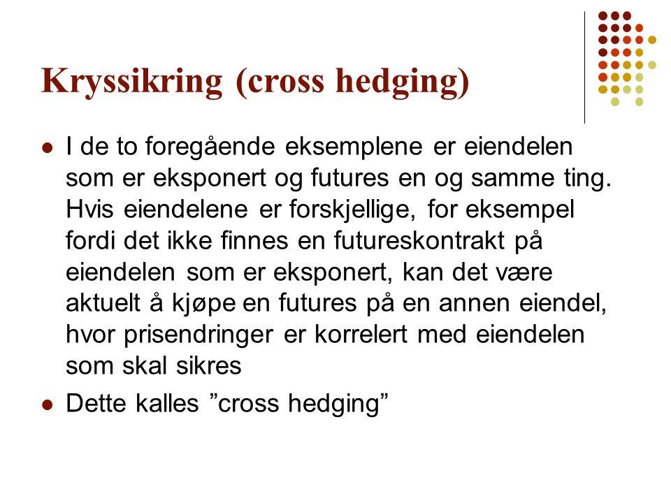 Kryssikring (cross hedging)  I de to foregående eksemplene er eiendelen som er eksponert og futures en og samme ting. Hvis eiendelene er forskjellige