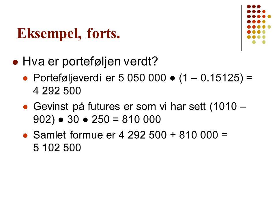 Eksempel, forts.  Hva er porteføljen verdt?  Porteføljeverdi er 5 050 000 ● (1 – 0.15125) = 4 292 500  Gevinst på futures er som vi har sett (1010