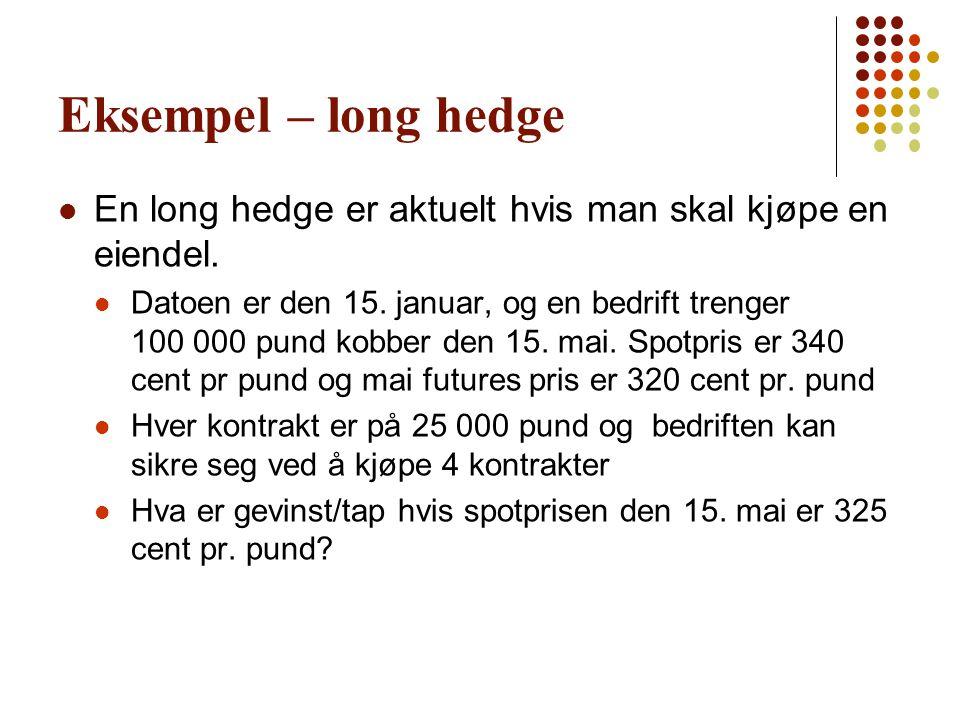 Eksempel – long hedge  En long hedge er aktuelt hvis man skal kjøpe en eiendel.  Datoen er den 15. januar, og en bedrift trenger 100 000 pund kobber