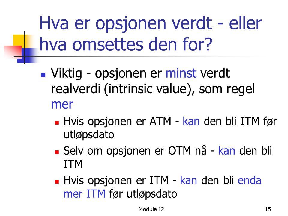 Module 1215 Hva er opsjonen verdt - eller hva omsettes den for?  Viktig - opsjonen er minst verdt realverdi (intrinsic value), som regel mer  Hvis o