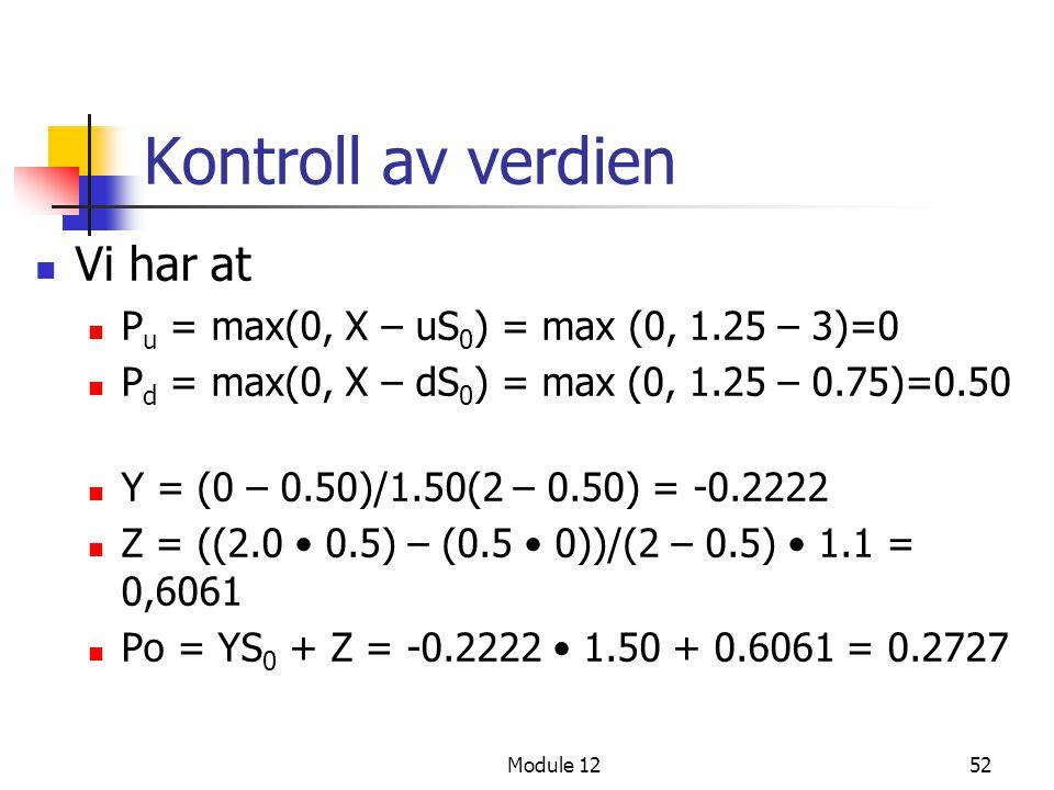 Module 1252 Kontroll av verdien  Vi har at  P u = max(0, X – uS 0 ) = max (0, 1.25 – 3)=0  P d = max(0, X – dS 0 ) = max (0, 1.25 – 0.75)=0.50  Y