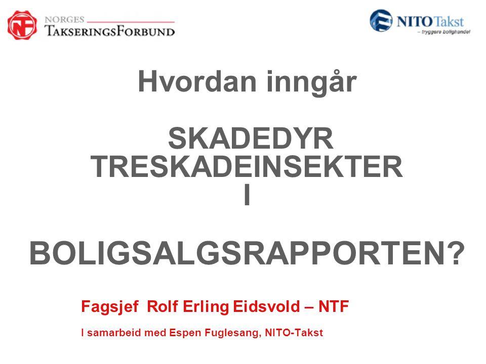 Hvordan inngår SKADEDYR TRESKADEINSEKTER I BOLIGSALGSRAPPORTEN? Fagsjef Rolf Erling Eidsvold – NTF I samarbeid med Espen Fuglesang, NITO-Takst