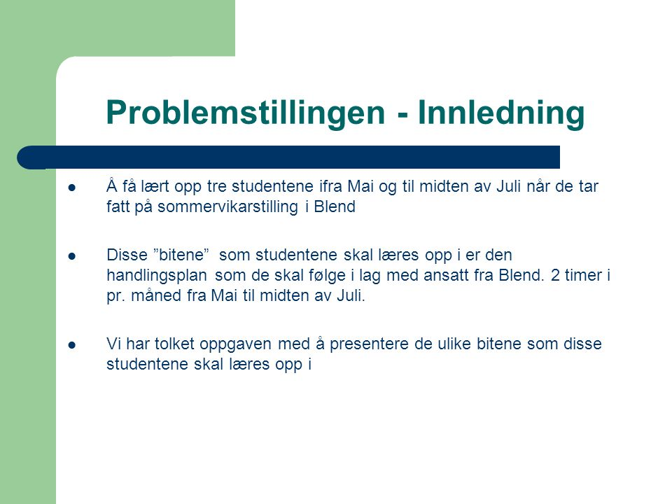 """Problemstillingen - Innledning  Å få lært opp tre studentene ifra Mai og til midten av Juli når de tar fatt på sommervikarstilling i Blend  Disse """"b"""