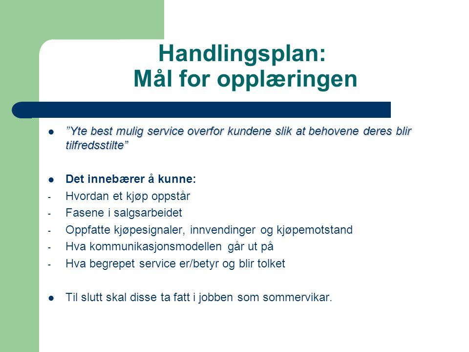 """Handlingsplan: Mål for opplæringen Yte best mulig service overfor kundene slik at behovene deres blir tilfredsstilte""""  """"Yte best mulig service overfo"""