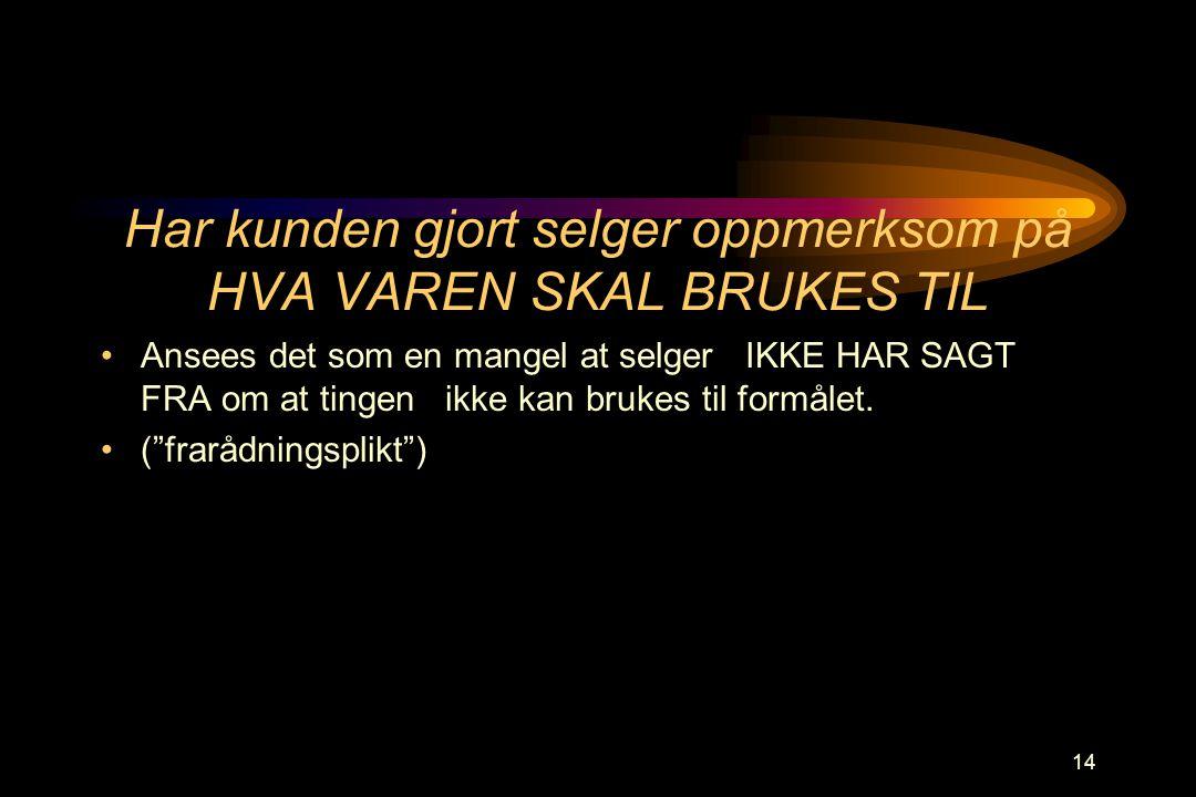 14 Har kunden gjort selger oppmerksom på HVA VAREN SKAL BRUKES TIL •Ansees det som en mangel at selger IKKE HAR SAGT FRA om at tingen ikke kan brukes