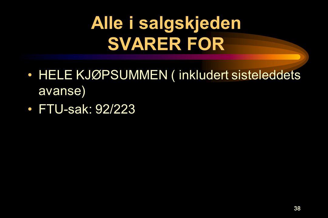 38 Alle i salgskjeden SVARER FOR •HELE KJØPSUMMEN ( inkludert sisteleddets avanse) •FTU-sak: 92/223