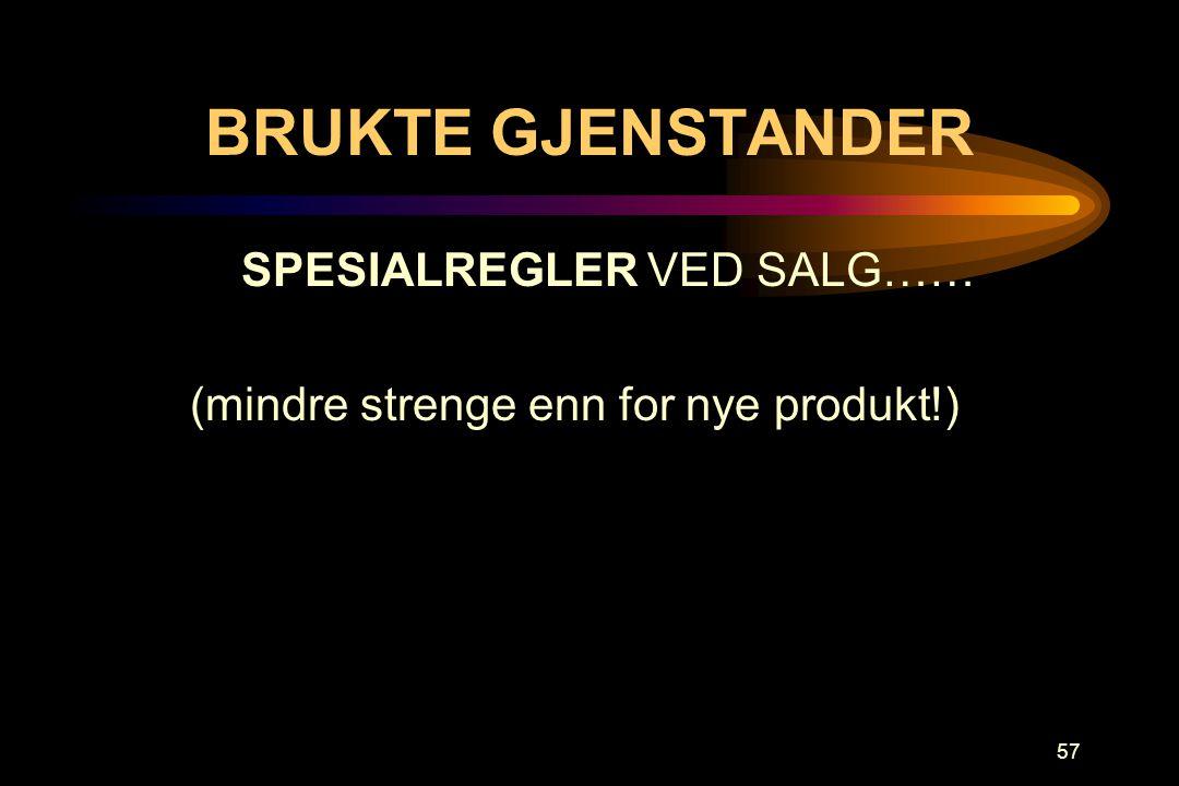 57 BRUKTE GJENSTANDER SPESIALREGLER VED SALG…… (mindre strenge enn for nye produkt!)