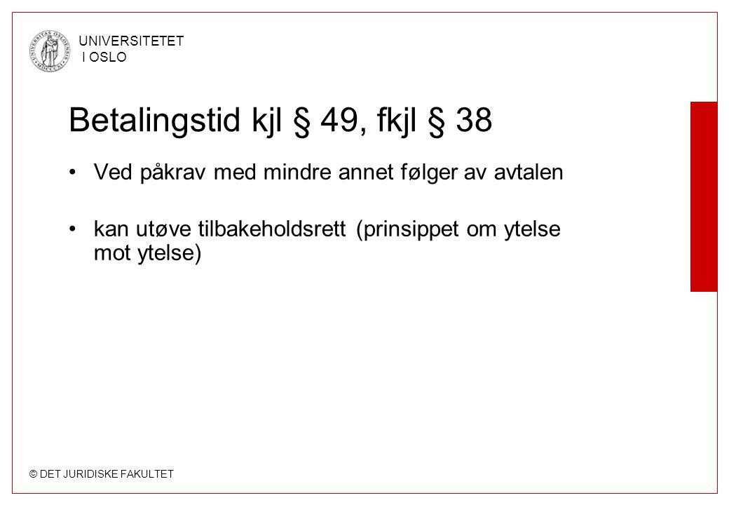 © DET JURIDISKE FAKULTET UNIVERSITETET I OSLO Betalingstid kjl § 49, fkjl § 38 •Ved påkrav med mindre annet følger av avtalen •kan utøve tilbakeholdsrett (prinsippet om ytelse mot ytelse)