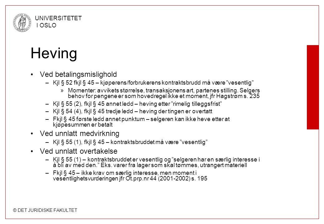© DET JURIDISKE FAKULTET UNIVERSITETET I OSLO Heving •Ved betalingsmislighold –Kjl § 52 fkjl § 45 – kjøperens/forbrukerens kontraktsbrudd må være vesentlig »Momenter: avvikets størrelse, transaksjonens art, partenes stilling.