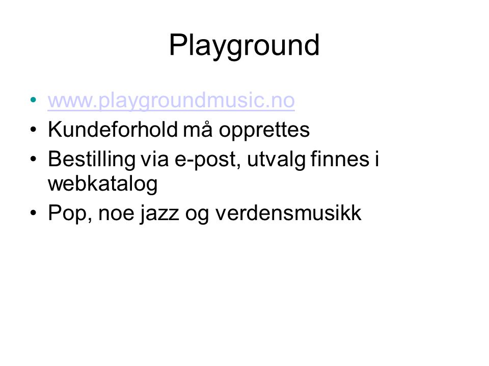 Playground •www.playgroundmusic.nowww.playgroundmusic.no •Kundeforhold må opprettes •Bestilling via e-post, utvalg finnes i webkatalog •Pop, noe jazz og verdensmusikk