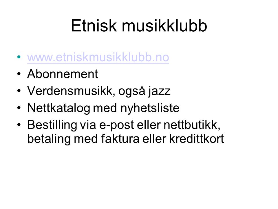 Etnisk musikklubb •www.etniskmusikklubb.nowww.etniskmusikklubb.no •Abonnement •Verdensmusikk, også jazz •Nettkatalog med nyhetsliste •Bestilling via e-post eller nettbutikk, betaling med faktura eller kredittkort