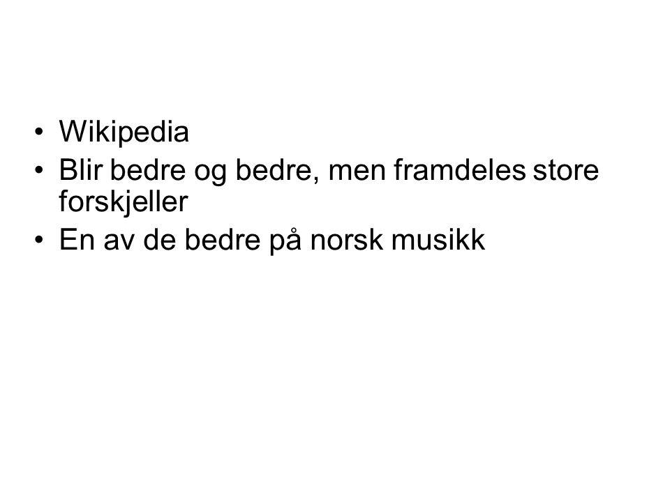 •Wikipedia •Blir bedre og bedre, men framdeles store forskjeller •En av de bedre på norsk musikk