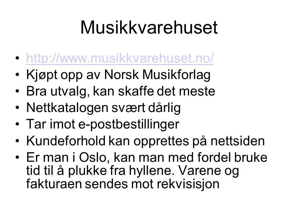 Musikkvarehuset •http://www.musikkvarehuset.no/http://www.musikkvarehuset.no/ •Kjøpt opp av Norsk Musikforlag •Bra utvalg, kan skaffe det meste •Nettkatalogen svært dårlig •Tar imot e-postbestillinger •Kundeforhold kan opprettes på nettsiden •Er man i Oslo, kan man med fordel bruke tid til å plukke fra hyllene.
