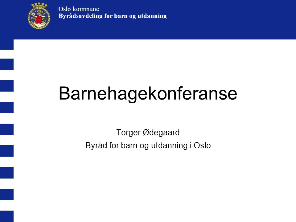 Oslo kommune Byrådsavdeling for barn og utdanning Barnehagekonferanse Torger Ødegaard Byråd for barn og utdanning i Oslo